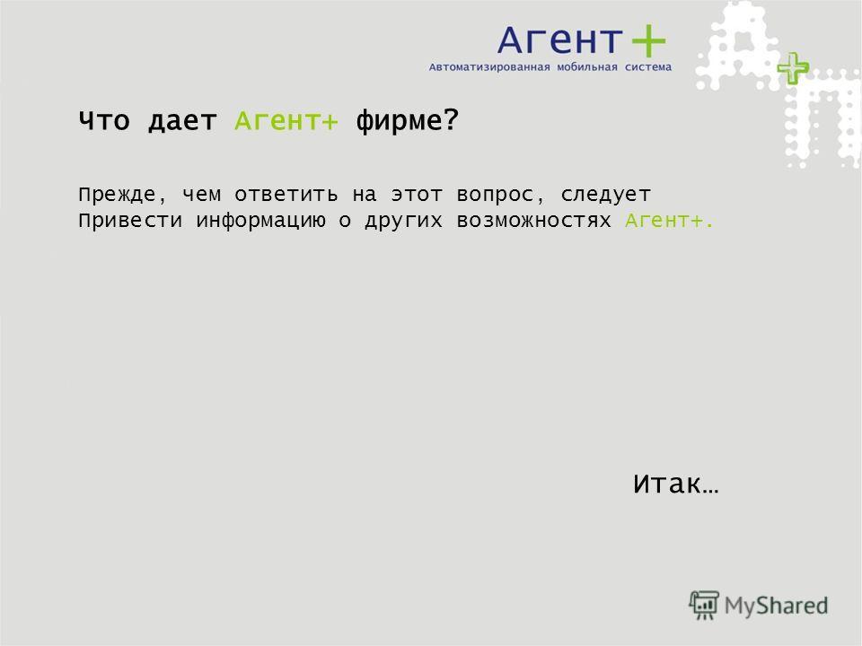 Что дает Агент+ фирме? Прежде, чем ответить на этот вопрос, следует Привести информацию о других возможностях Агент+. Итак…