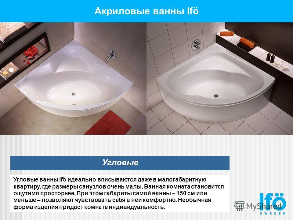 Акриловые ванны Ifö Угловые Угловые ванны Ifö идеально вписываются даже в малогабаритную квартиру, где размеры санузлов очень малы. Ванная комната становится ощутимо просторнее. При этом габариты самой ванны – 150 см или меньше – позволяют чувствоват