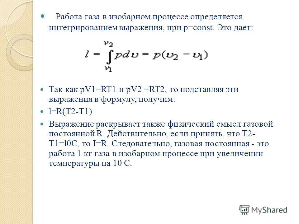 Р абота газа в изобарном процессе определяется интегрированием выражения, при p=const. Это дает: Так как pV1=RT1 и pV2 =RT2, то подставляя эти выражения в формулу, получим: l=R(T2-T1) Выражение раскрывает также физический смысл газовой постоянной R.