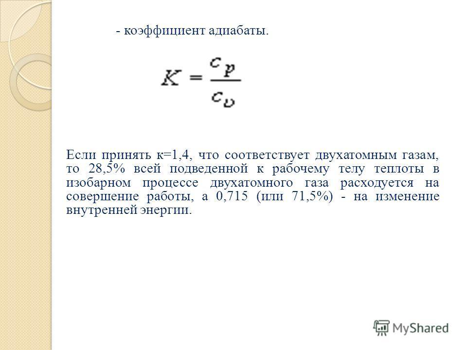 - коэффициент адиабаты. Если принять к=1,4, что соответствует двухатомным газам, то 28,5% всей подведенной к рабочему телу теплоты в изобарном процессе двухатомного газа расходуется на совершение работы, а 0,715 (или 71,5%) - на изменение внутренней