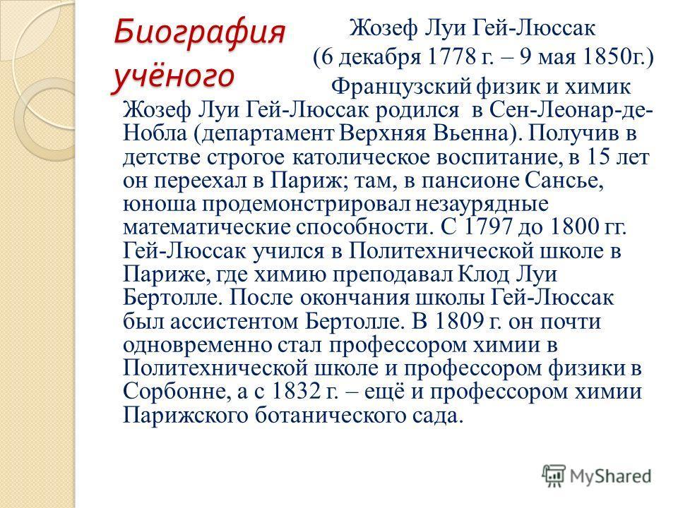 Биография учёного Жозеф Луи Гей-Люссак (6 декабря 1778 г. – 9 мая 1850г.) Французский физик и химик Жозеф Луи Гей-Люссак родился в Сен-Леонар-де- Нобла (департамент Верхняя Вьенна). Получив в детстве строгое католическое воспитание, в 15 лет он перее
