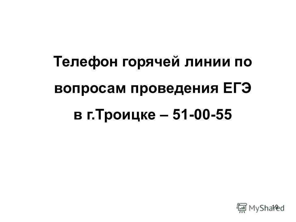 19 Телефон горячей линии по вопросам проведения ЕГЭ в г.Троицке – 51-00-55