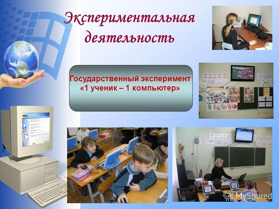 Экспериментальная деятельность Государственный эксперимент «1 ученик – 1 компьютер»
