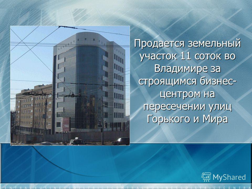 Продается земельный участок 11 соток во Владимире за строящимся бизнес- центром на пересечении улиц Горького и Мира
