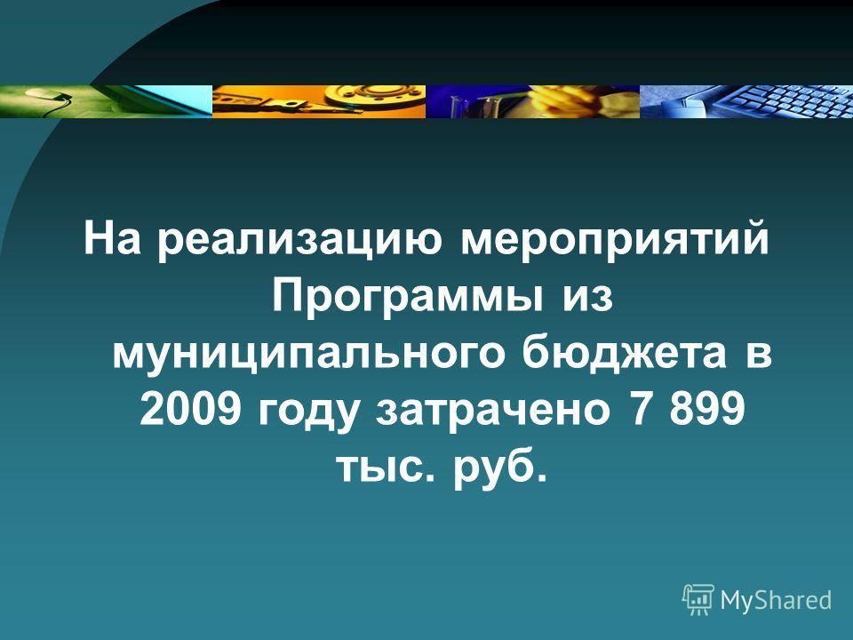На реализацию мероприятий Программы из муниципального бюджета в 2009 году затрачено 7 899 тыс. руб.