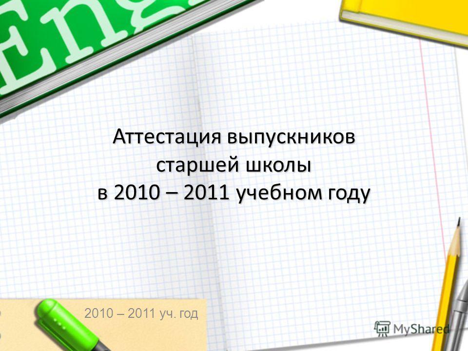 Аттестация выпускников старшей школы в 2010 – 2011 учебном году 2010 – 2011 уч. год