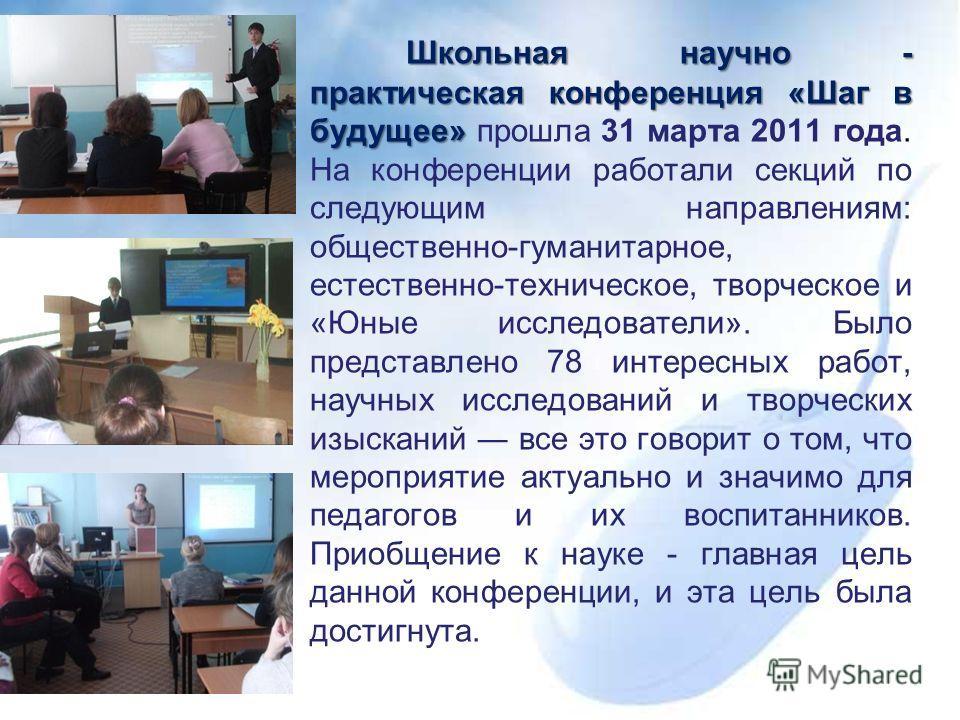 Школьная научно - практическая конференция «Шаг в будущее» Школьная научно - практическая конференция «Шаг в будущее» прошла 31 марта 2011 года. На конференции работали секций по следующим направлениям: общественно-гуманитарное, естественно-техническ