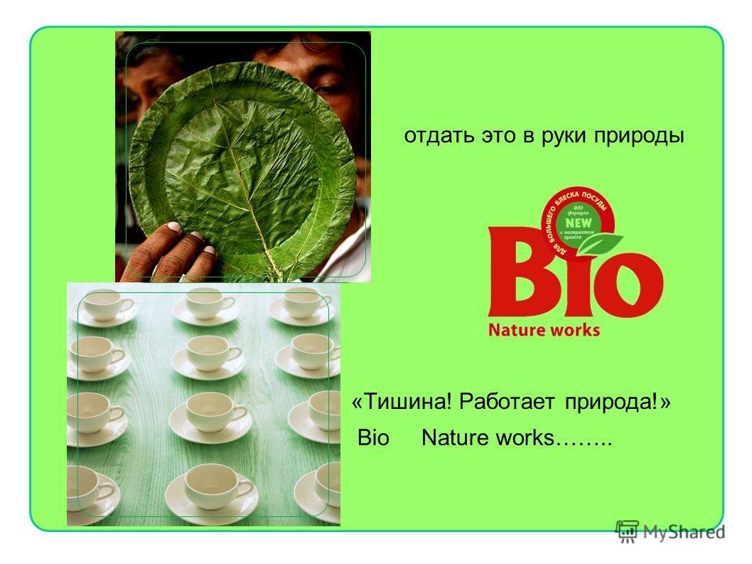 отдать это в руки природы «Тишина! Работает природа!» Bio Nature works……..