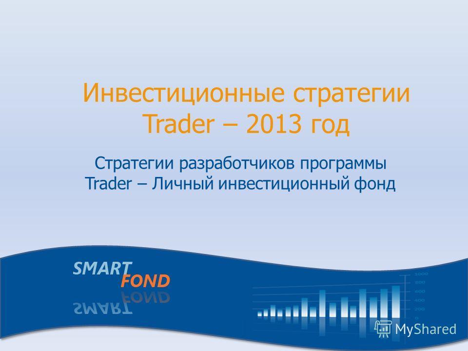 Инвестиционные стратегии Trader – 2013 год Стратегии разработчиков программы Trader – Личный инвестиционный фонд