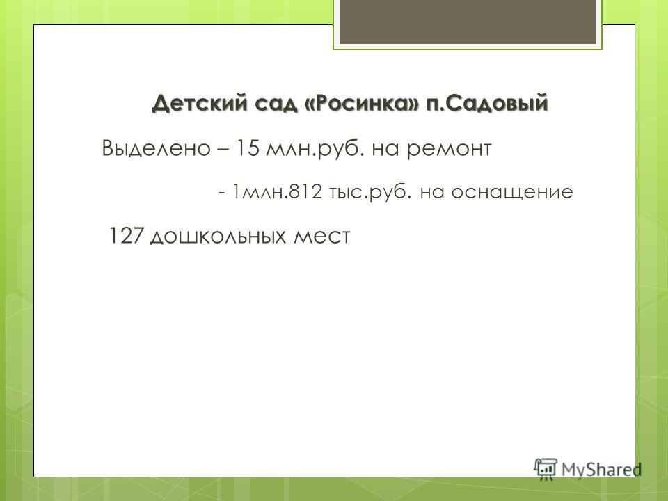 Детский сад «Росинка» п.Садовый Выделено – 15 млн.руб. на ремонт - 1млн.812 тыс.руб. на оснащение 127 дошкольных мест