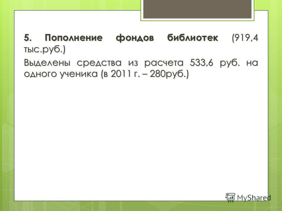 5. Пополнение фондов библиотек (919,4 тыс.руб.) Выделены средства из расчета 533,6 руб. на одного ученика (в 2011 г. – 280руб.)