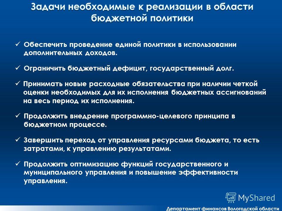 Департамент финансов Вологодской области Обеспечить проведение единой политики в использовании дополнительных доходов. Ограничить бюджетный дефицит, государственный долг. Принимать новые расходные обязательства при наличии четкой оценки необходимых д