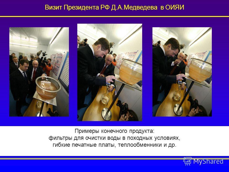 Визит Президента РФ Д.А.Медведева в ОИЯИ Примеры конечного продукта: фильтры для очистки воды в походных условиях, гибкие печатные платы, теплообменники и др.