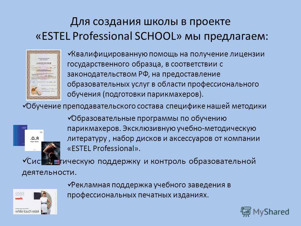 Для создания школы в проекте «ESTEL Professional SCHOOL» мы предлагаем: Квалифицированную помощь на получение лицензии государственного образца, в соответствии с законодательством РФ, на предоставление образовательных услуг в области профессиональног