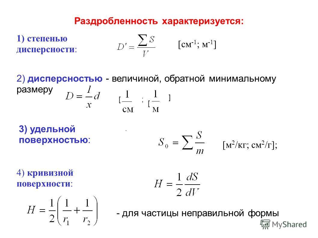 Раздробленность характеризуется: 1) степенью дисперсности: [см -1 ; м -1 ] 2) дисперсностью - величиной, обратной минимальному размеру 3) удельной поверхностью: [ [м 2 /кг; см 2 /г]; 4) кривизной поверхности:. - для частицы неправильной формы ;[ ]