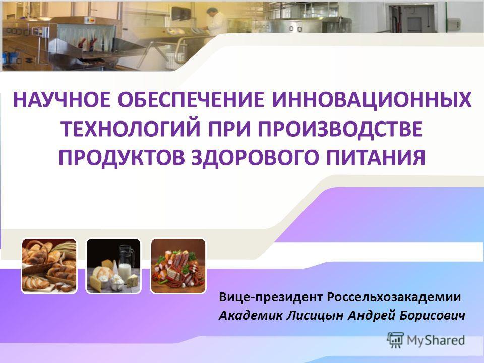 НАУЧНОЕ ОБЕСПЕЧЕНИЕ ИННОВАЦИОННЫХ ТЕХНОЛОГИЙ ПРИ ПРОИЗВОДСТВЕ ПРОДУКТОВ ЗДОРОВОГО ПИТАНИЯ Вице-президент Россельхозакадемии Академик Лисицын Андрей Борисович