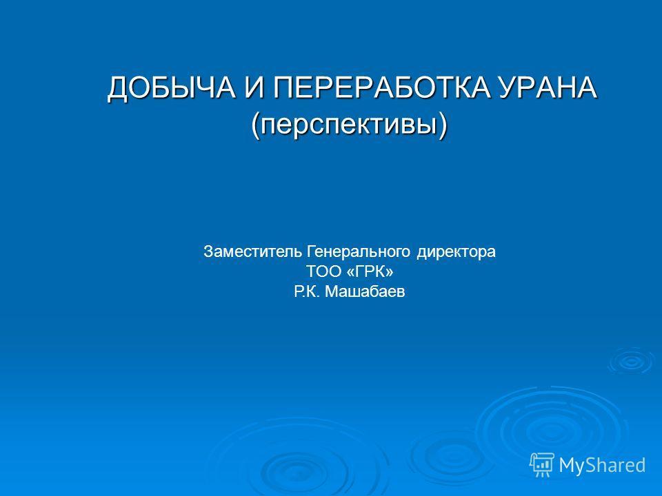 ДОБЫЧА И ПЕРЕРАБОТКА УРАНА (перспективы) ДОБЫЧА И ПЕРЕРАБОТКА УРАНА (перспективы) Заместитель Генерального директора ТОО «ГРК» Р.К. Машабаев