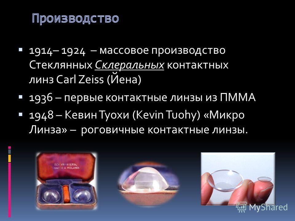1914– 1924 – массовое производство Стеклянных Склеральных контактных линз Carl Zeiss (Йена) 1936 – первые контактные линзы из ПММА 1948 – Кевин Туохи (Kevin Tuohy) «Микро Линза» – роговичные контактные линзы.