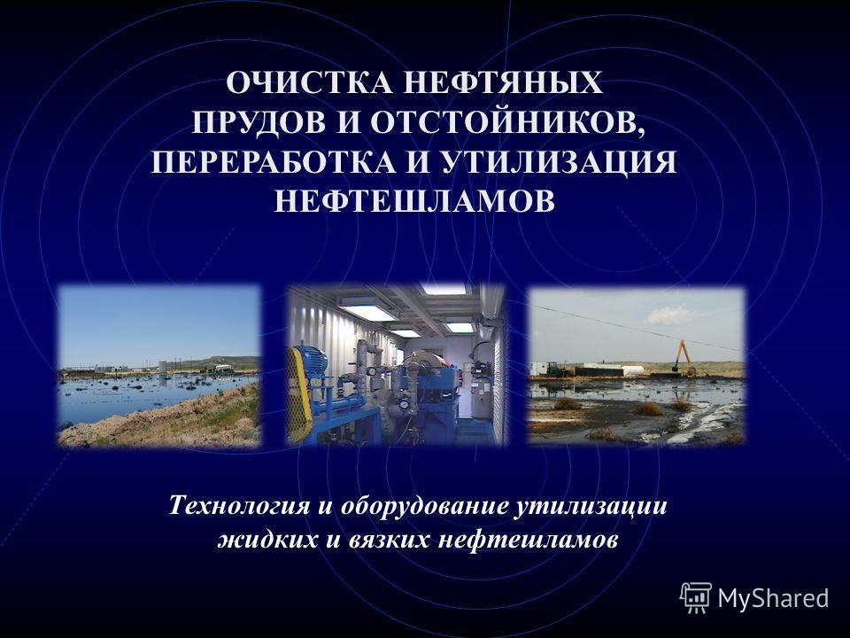 Технология и оборудование утилизации жидких и вязких нефтешламов ОЧИСТКА НЕФТЯНЫХ ПРУДОВ И ОТСТОЙНИКОВ, ПЕРЕРАБОТКА И УТИЛИЗАЦИЯ НЕФТЕШЛАМОВ