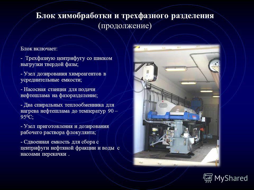 Блок химобработки и трехфазного разделения (продолжение) Блок включает: - Tрехфазную центрифугу со шнеком выгрузки твердой фазы; - Узел дозирования химреагентов в усреднительные емкости; - Насосная станция для подачи нефтешлама на фазоразделение; - Д