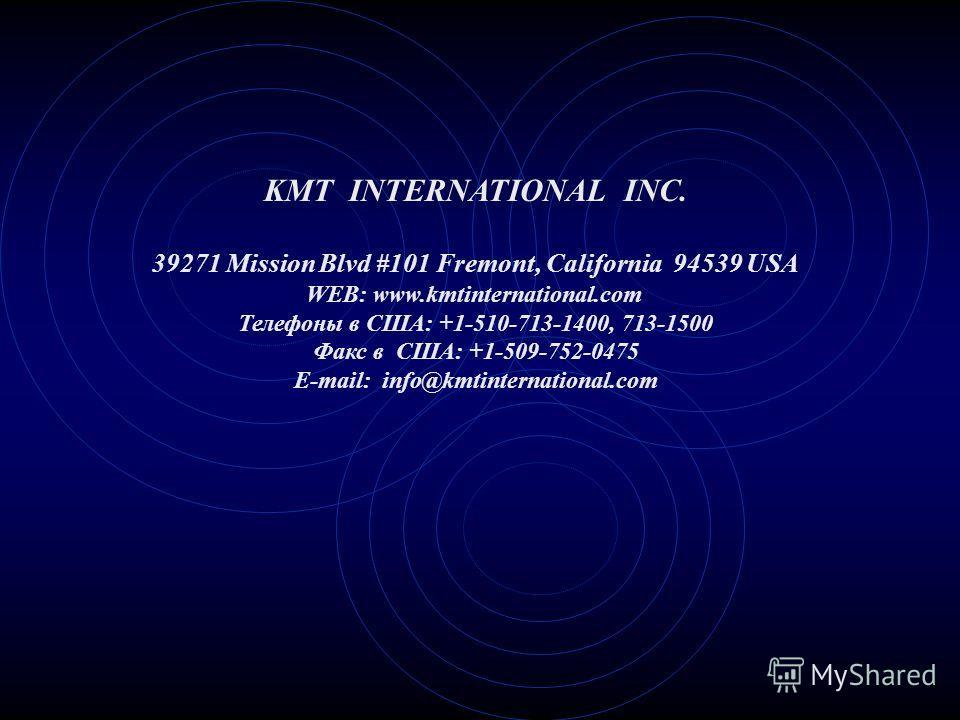 KMT INTERNATIONAL INC. 39271 Mission Blvd #101 Fremont, California 94539 USA WEB: www.kmtinternational.com Телефоны в США: +1-510-713-1400, 713-1500 Факс в США: +1-509-752-0475 E-mail: info@kmtinternational.com