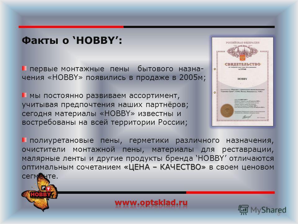 Факты о HOBBY: первые монтажные пены бытового назна- чения «HOBBY» появились в продаже в 2005м; мы постоянно развиваем ассортимент, учитывая предпочтения наших партнёров; сегодня материалы «HOBBY» известны и востребованы на всей территории России; «Ц