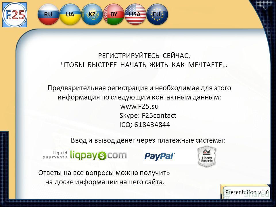 Ввод и вывод денег через платежные системы: РЕГИСТРИРУЙТЕСЬ СЕЙЧАС, ЧТОБЫ БЫСТРЕЕ НАЧАТЬ ЖИТЬ КАК МЕЧТАЕТЕ… Предварительная регистрация и необходимая для этого информация по следующим контактным данным: www.F25.su Skype: F25contact ICQ: 618434844 Отв