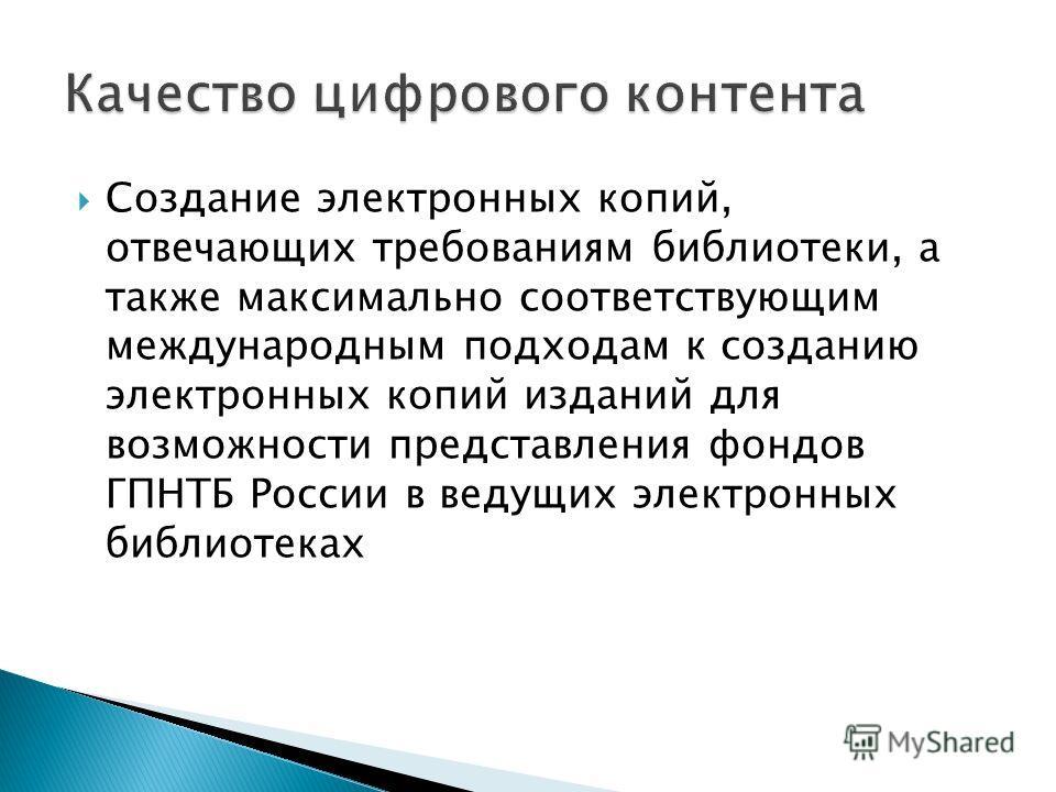 Создание электронных копий, отвечающих требованиям библиотеки, а также максимально соответствующим международным подходам к созданию электронных копий изданий для возможности представления фондов ГПНТБ России в ведущих электронных библиотеках