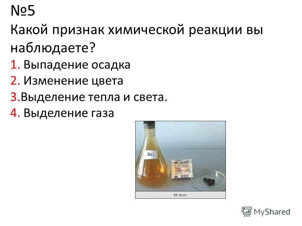 5 Какой признак химической реакции вы наблюдаете? 1. Выпадение осадка 2. Изменение цвета 3.Выделение тепла и света. 4. Выделение газа
