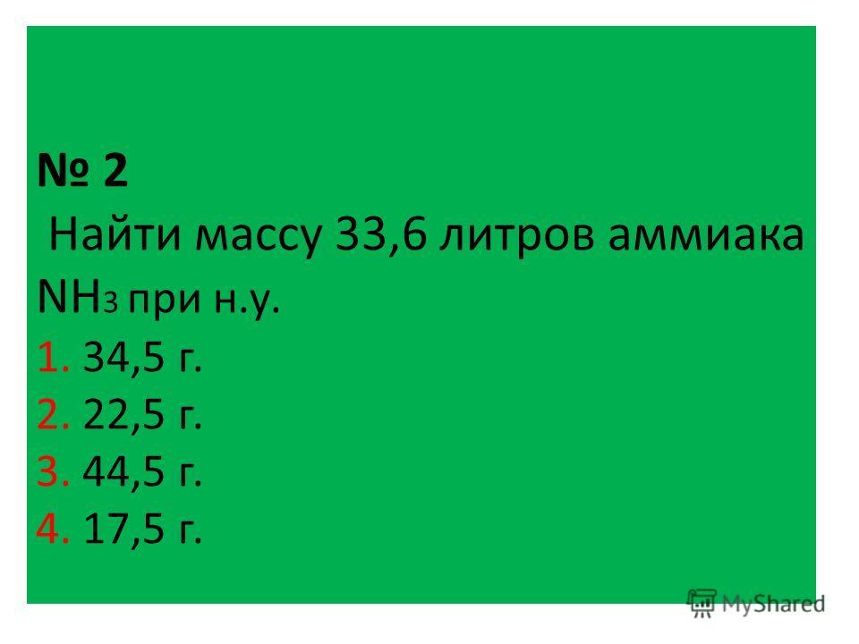 2 Найти массу 33,6 литров аммиака NH 3 при н.у. 1. 34,5 г. 2. 22,5 г. 3. 44,5 г. 4. 17,5 г.