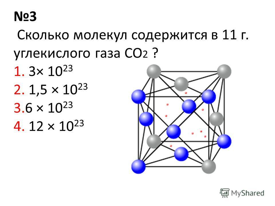 3 Сколько молекул содержится в 11 г. углекислого газа CO 2 ? 1. 3× 10 23 2. 1,5 × 10 23 3.6 × 10 23 4. 12 × 10 23