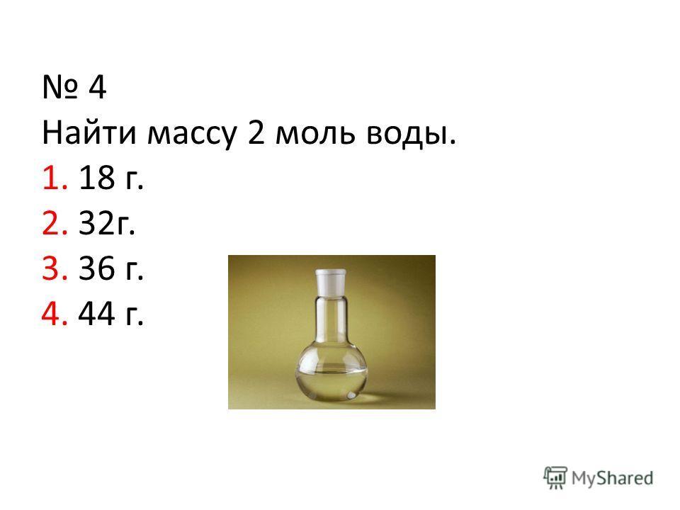 4 Найти массу 2 моль воды. 1. 18 г. 2. 32г. 3. 36 г. 4. 44 г.