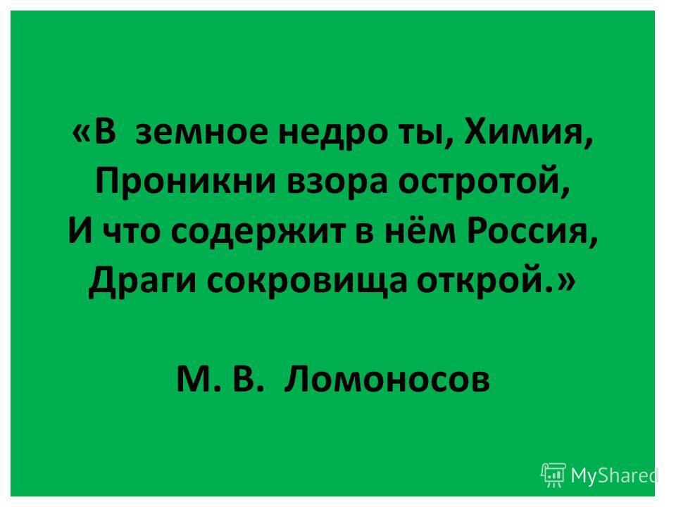 «В земное недро ты, Химия, Проникни взора остротой, И что содержит в нём Россия, Драги сокровища открой.» М. В. Ломоносов