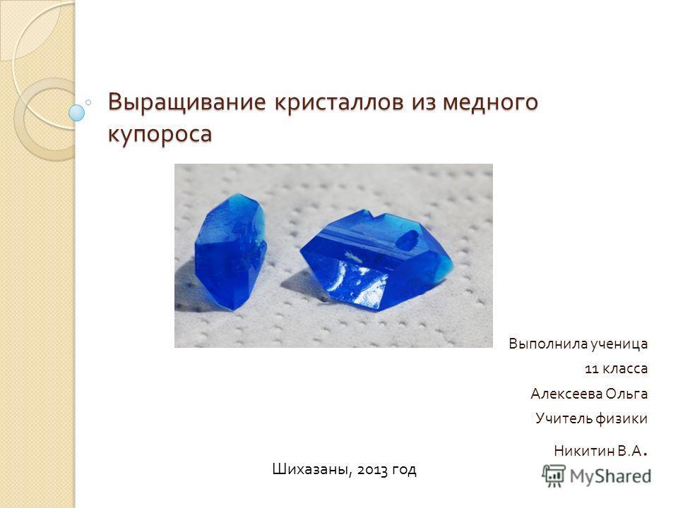 Выполнила ученица 11 класса Алексеева Ольга Учитель физики Никитин В. А. Шихазаны, 2013 год Выращивание кристаллов из медного купороса