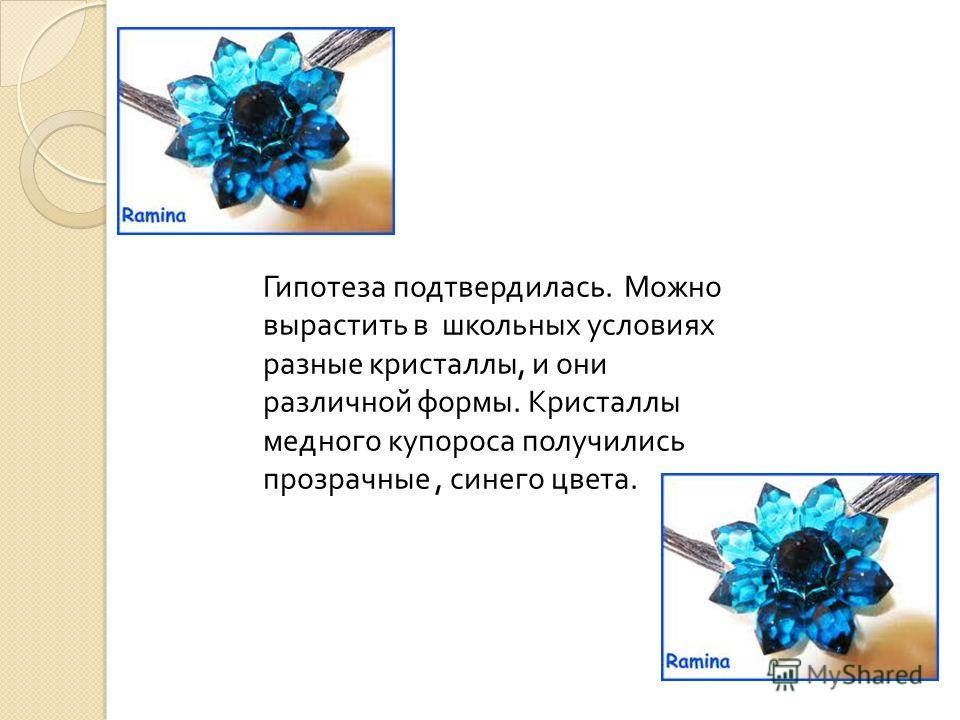 Гипотеза подтвердилась. Можно вырастить в школьных условиях разные кристаллы, и они различной формы. Кристаллы медного купороса получились прозрачные, синего цвета.