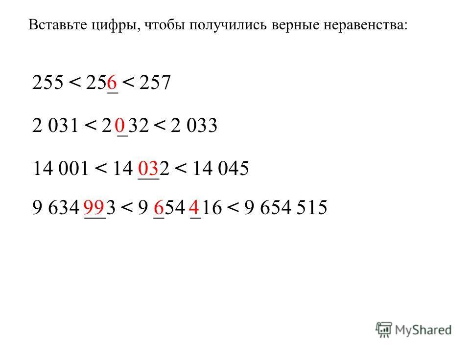 Вставьте цифры, чтобы получились верные неравенства: 255 < 25_ < 257 2 031 < 2 _32 < 2 033 14 001 < 14 __2 < 14 045 9 634 __3 < 9 _54 _16 < 9 654 515 6 0 03 6499