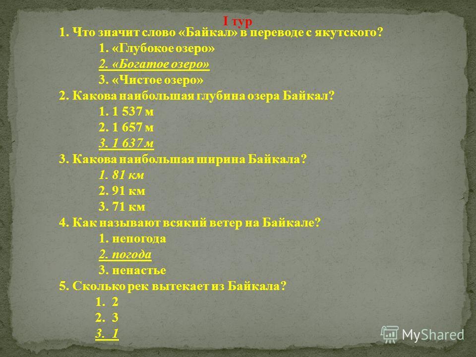1. Что значит слово «Байкал» в переводе с якутского? 1. «Глубокое озеро» 2. «Богатое озеро» 3. «Чистое озеро» 2. Какова наибольшая глубина озера Байкал? 1. 1 537 м 2. 1 657 м 3. 1 637 м 3. Какова наибольшая ширина Байкала? 1. 81 км 2. 91 км 3. 71 км