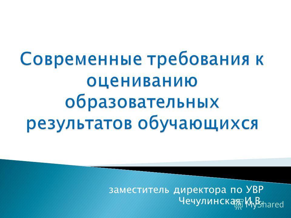 заместитель директора по УВР Чечулинская И.В.