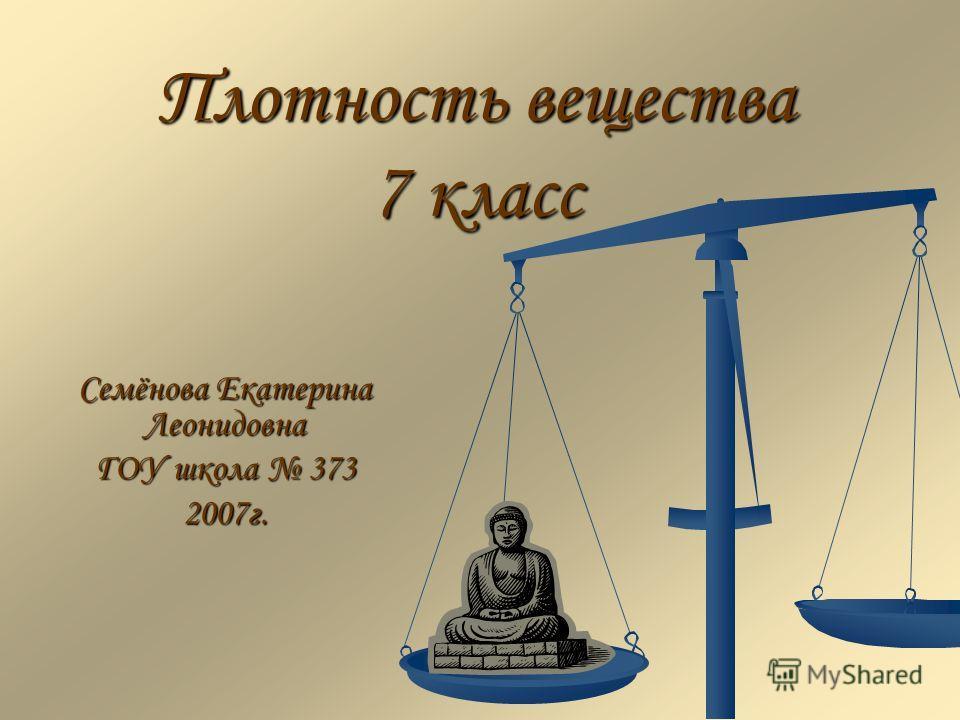 Плотность вещества 7 класс Семёнова Екатерина Леонидовна ГОУ школа 373 2007г.