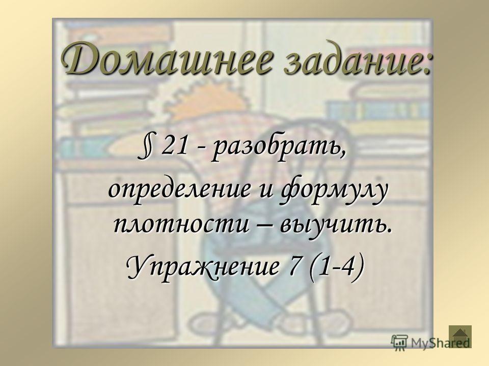Домашнее задание: § 21 - разобрать, определение и формулу плотности – выучить. определение и формулу плотности – выучить. Упражнение 7 (1-4)