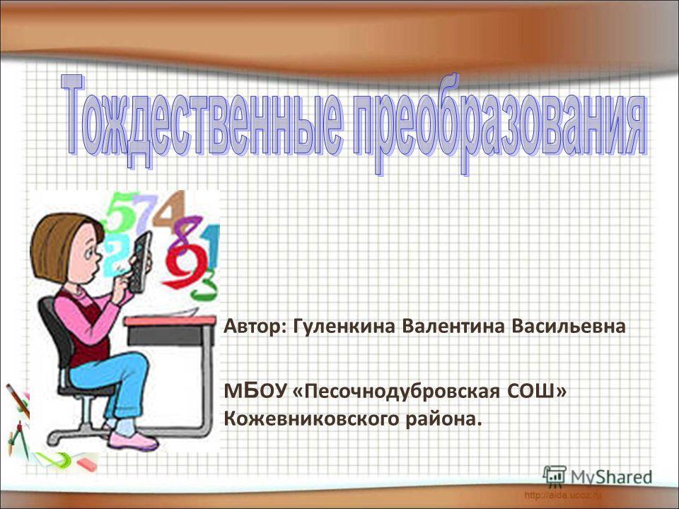 Автор: Гуленкина Валентина Васильевна М Б ОУ «Песочнодубровская СОШ» Кожевниковского района.