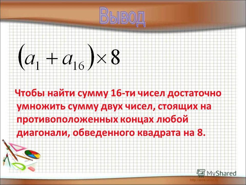 Чтобы найти сумму 16-ти чисел достаточно умножить сумму двух чисел, стоящих на противоположенных концах любой диагонали, обведенного квадрата на 8.