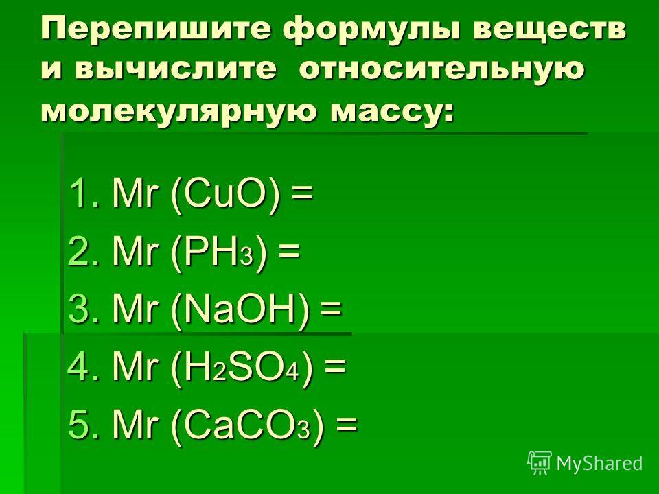 Перепишите формулы веществ и вычислите относительную молекулярную массу: 1.Мr (СuO) = 2.Mr (РH 3 ) = 3.Mr (NaOH) = 4.Mr (H 2 SO 4 ) = 5.Mr (CaCO 3 ) =