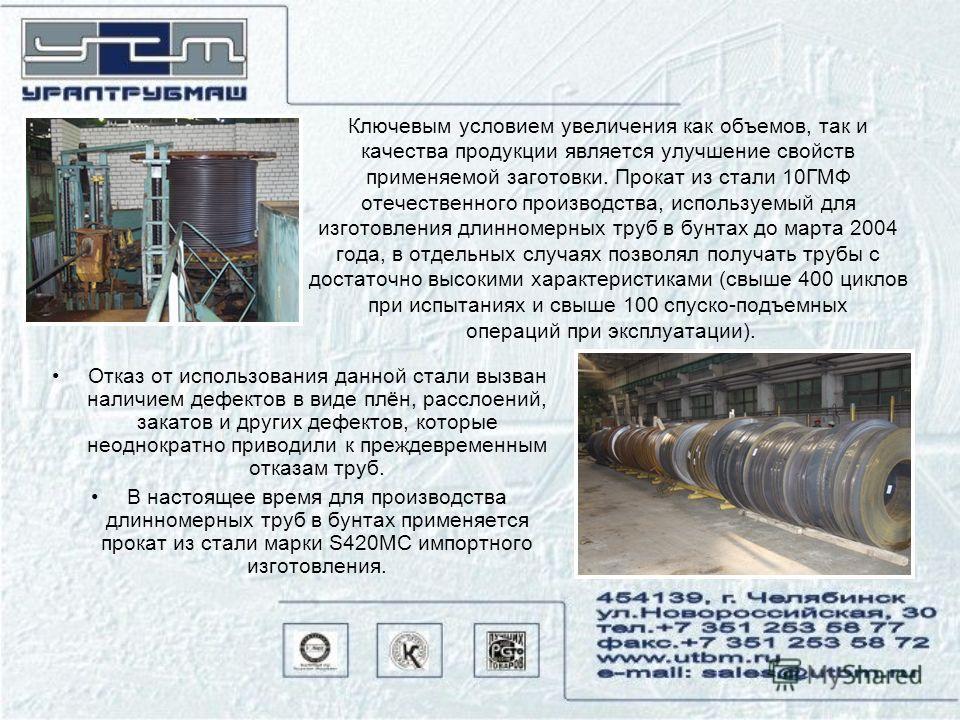Ключевым условием увеличения как объемов, так и качества продукции является улучшение свойств применяемой заготовки. Прокат из стали 10ГМФ отечественного производства, используемый для изготовления длинномерных труб в бунтах до марта 2004 года, в отд