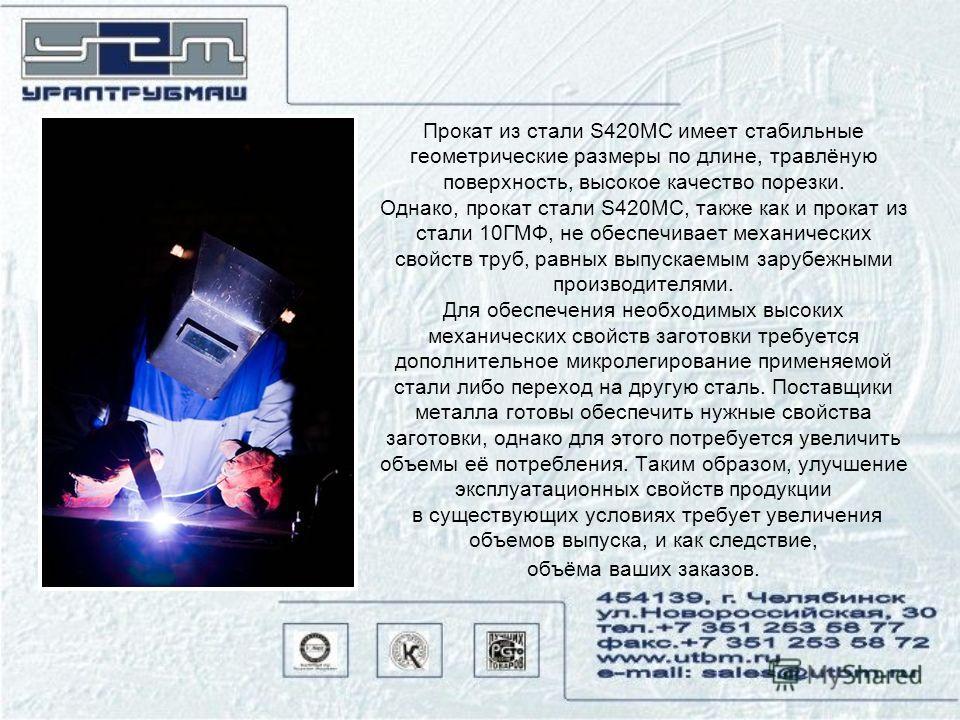 Прокат из стали S420MC имеет стабильные геометрические размеры по длине, травлёную поверхность, высокое качество порезки. Однако, прокат стали S420MC, также как и прокат из стали 10ГМФ, не обеспечивает механических свойств труб, равных выпускаемым за