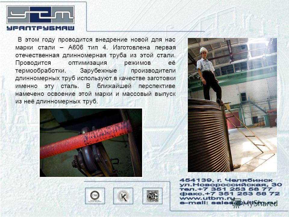 В этом году проводится внедрение новой для нас марки стали – А606 тип 4. Изготовлена первая отечественная длинномерная труба из этой стали. Проводится оптимизация режимов её термообработки. Зарубежные производители длинномерных труб используют в каче