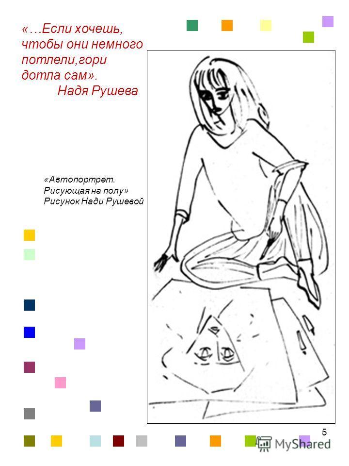 5 «…Если хочешь, чтобы они немного потлели,гори дотла сам». Надя Рушева «Автопортрет. Рисующая на полу» Рисунок Нади Рушевой