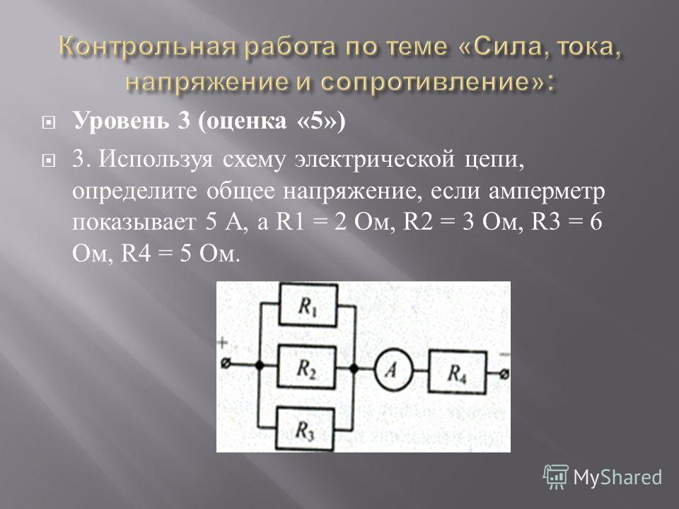 Уровень 3 ( оценка «5») 3. Используя схему электрической цепи, определите общее напряжение, если амперметр показывает 5 А, а R1 = 2 Ом, R2 = 3 Ом, R3 = 6 Ом, R4 = 5 Ом.