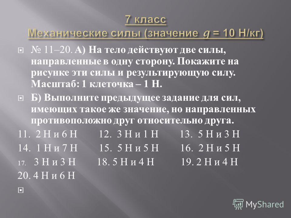 11–20. А ) На тело действуют две силы, направленные в одну сторону. Покажите на рисунке эти силы и результирующую силу. Масштаб : 1 клеточка – 1 Н. Б ) Выполните предыдущее задание для сил, имеющих такое же значение, но направленных противоположно др