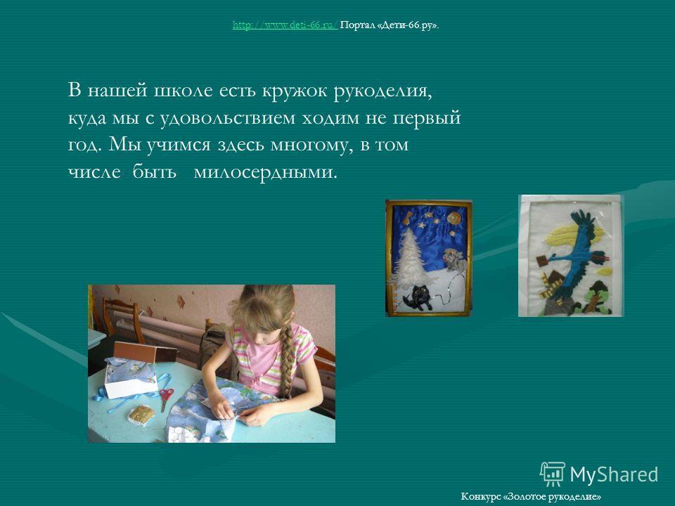 В нашей школе есть кружок рукоделия, куда мы с удовольствием ходим не первый год. Мы учимся здесь многому, в том числе быть милосердными. http://www.deti-66.ru/http://www.deti-66.ru/ Портал «Дети-66.ру». Конкурс «Золотое рукоделие»